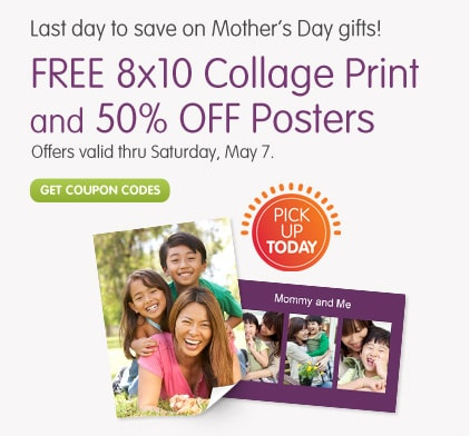 Last day to save on Mother's Day gifts! Pick Up Today FREE 8x10 Collage Print and 50% OFF Posters Get coupon codes Offers valid thru Saturday, May 7.