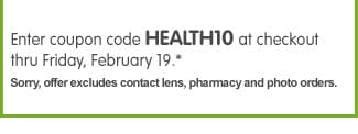 Enter coupon code HEALTH10 at checkout thru Friday, February 19.* Sorry, offer excludes contact lens, pharmacy and photo orders.