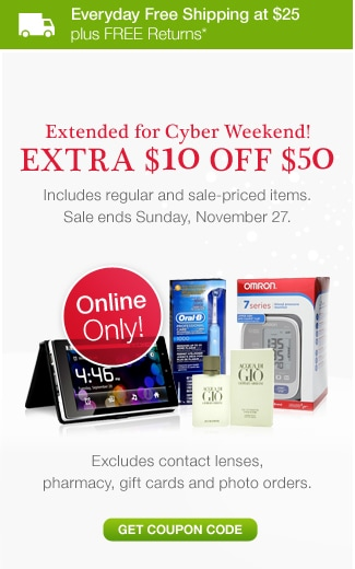 Everyday Free Shipping at $25 plus FREE Returns.* Online Only! Extended for Cyber Weekend! EXTRA $10 OFF $50. Includes regular and sale-priced items. Sale ends Sunday, November 27. Excludes contact lenses, pharmacy, gift cards and photo orders. Get coupon code