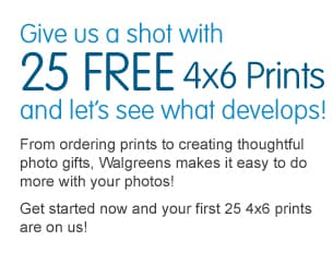 Give us a shot with 25 FREE 4x6 Prints and let's see what develops! From ordering prints to creating thoughtful photo gifts, Walgreens makes it easy to do more with your photos! Get started now and your first 25 4x6 prints are on us! Click to redeem now >