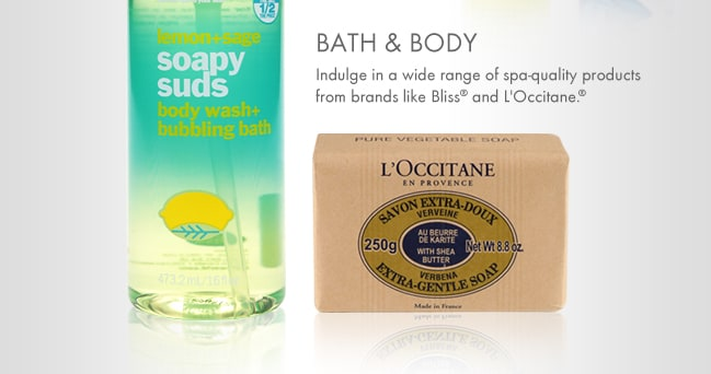 BATH & BODY. Indulge in a wide range of spa-quality products from brands like Bliss and L'Occitane