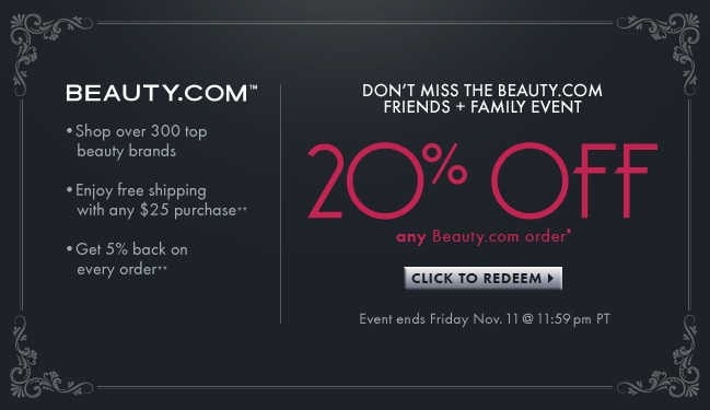 Dont miss the BEAUTY.COM FRIENDS + FAMILY EVENT 20% OFF any Beauty.com order* Click to Redeem. Event ends Friday Nov. 11 @ 11:59pm PT. Beauty.com(TM. Shop over 300 top beauty brands. Enjoy free shipping with any $25 purchase**.Get 5% back on every order**.